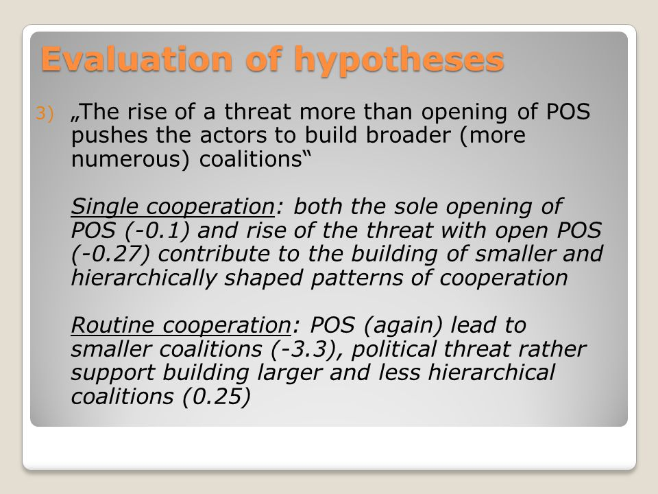 "Evaluation of hypotheses 3) ""The rise of a threat more than opening of POS pushes the actors to build broader (more numerous) coalitions Single cooperation: both the sole opening of POS (-0.1) and rise of the threat with open POS (-0.27) contribute to the building of smaller and hierarchically shaped patterns of cooperation Routine cooperation: POS (again) lead to smaller coalitions (-3.3), political threat rather support building larger and less hierarchical coalitions (0.25)"