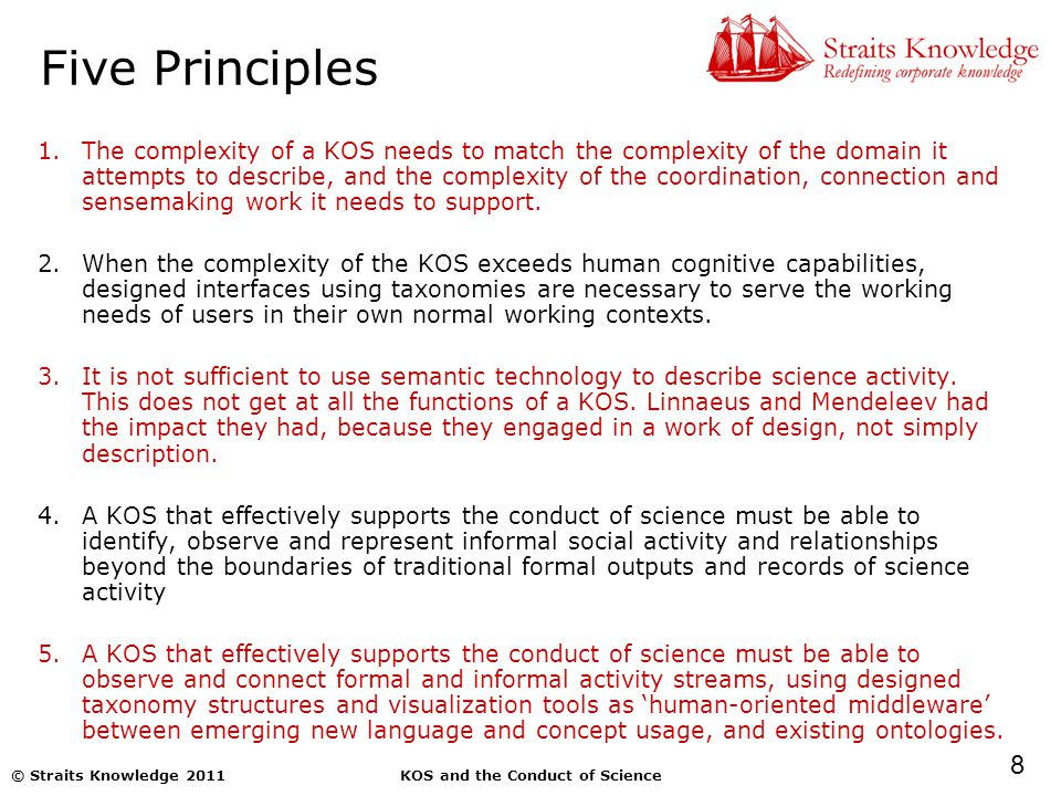 8 KOS and the Conduct of Science© Straits Knowledge 2011 Five Principles 1.The complexity of a KOS needs to match the complexity of the domain it attempts to describe, and the complexity of the coordination, connection and sensemaking work it needs to support.