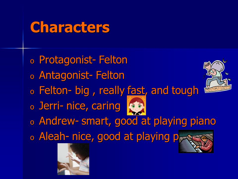 Characters o Protagonist- Felton o Antagonist- Felton o Felton- big, really fast, and tough o Jerri- nice, caring o Andrew- smart, good at playing piano o Aleah- nice, good at playing piano