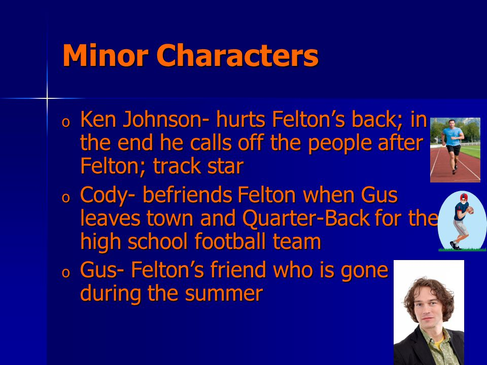 Minor Characters o Ken Johnson- hurts Felton's back; in the end he calls off the people after Felton; track star o Cody- befriends Felton when Gus leaves town and Quarter-Back for the high school football team o Gus- Felton's friend who is gone during the summer