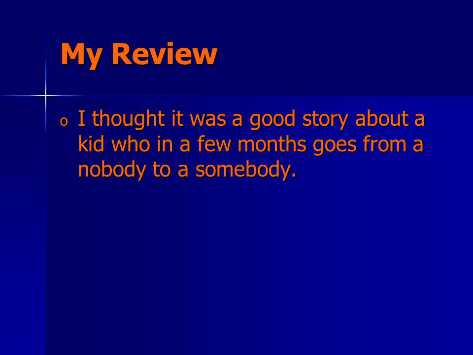 My Review o I thought it was a good story about a kid who in a few months goes from a nobody to a somebody.
