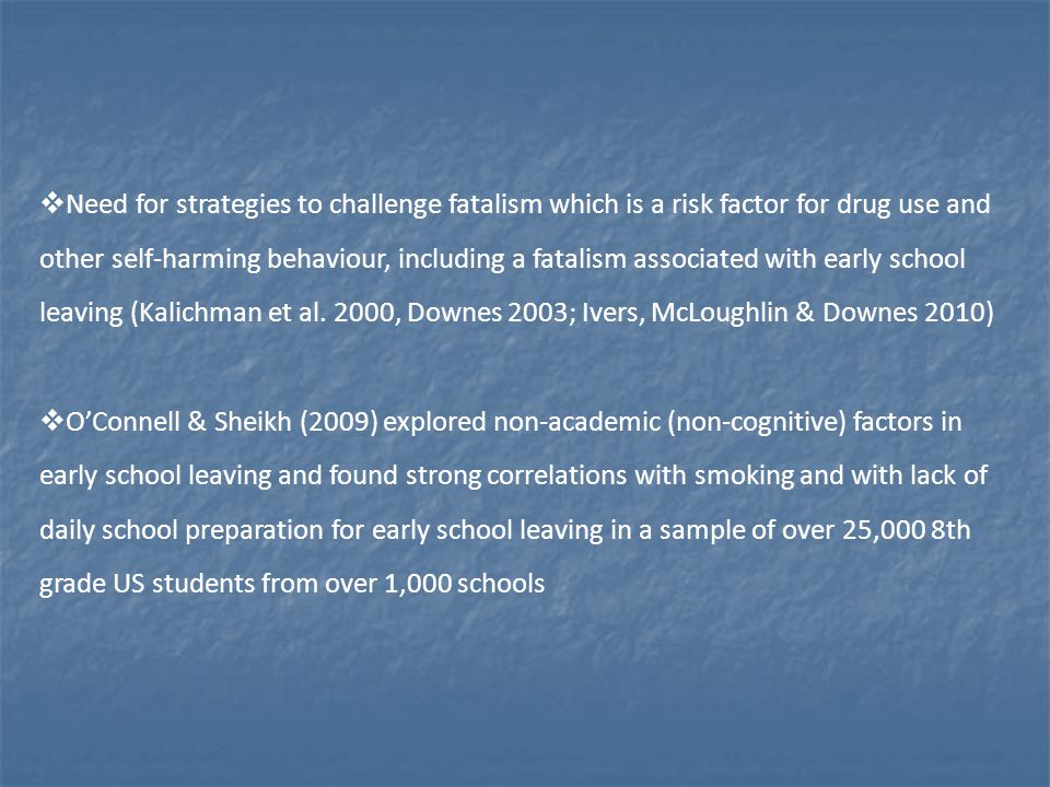  Need for strategies to challenge fatalism which is a risk factor for drug use and other self-harming behaviour, including a fatalism associated with early school leaving (Kalichman et al.