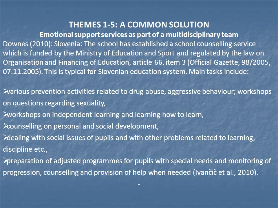 THEMES 1-5: A COMMON SOLUTION Emotional support services as part of a multidisciplinary team Downes (2010): Slovenia: The school has established a school counselling service which is funded by the Ministry of Education and Sport and regulated by the law on Organisation and Financing of Education, article 66, item 3 (Official Gazette, 98/2005, 07.11.2005).