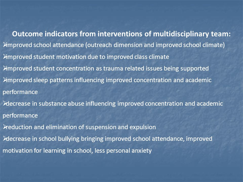 Outcome indicators from interventions of multidisciplinary team:  improved school attendance (outreach dimension and improved school climate)  improved student motivation due to improved class climate  improved student concentration as trauma related issues being supported  improved sleep patterns influencing improved concentration and academic performance  decrease in substance abuse influencing improved concentration and academic performance  reduction and elimination of suspension and expulsion  decrease in school bullying bringing improved school attendance, improved motivation for learning in school, less personal anxiety