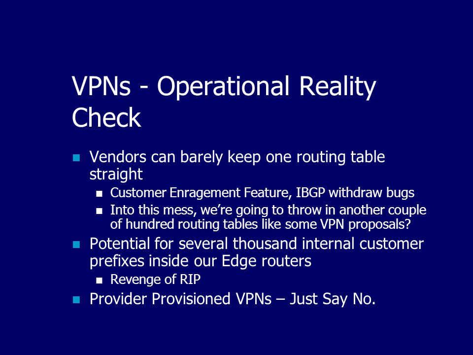 VPNs - Operational Reality Check Vendors can barely keep one routing table straight Customer Enragement Feature, IBGP withdraw bugs Into this mess, we're going to throw in another couple of hundred routing tables like some VPN proposals.