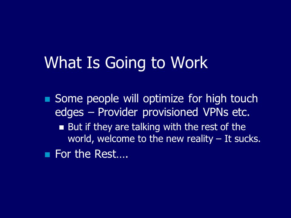 What Is Going to Work Some people will optimize for high touch edges – Provider provisioned VPNs etc.