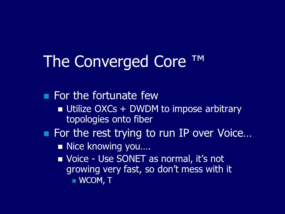 The Converged Core ™ For the fortunate few Utilize OXCs + DWDM to impose arbitrary topologies onto fiber For the rest trying to run IP over Voice… Nice knowing you….