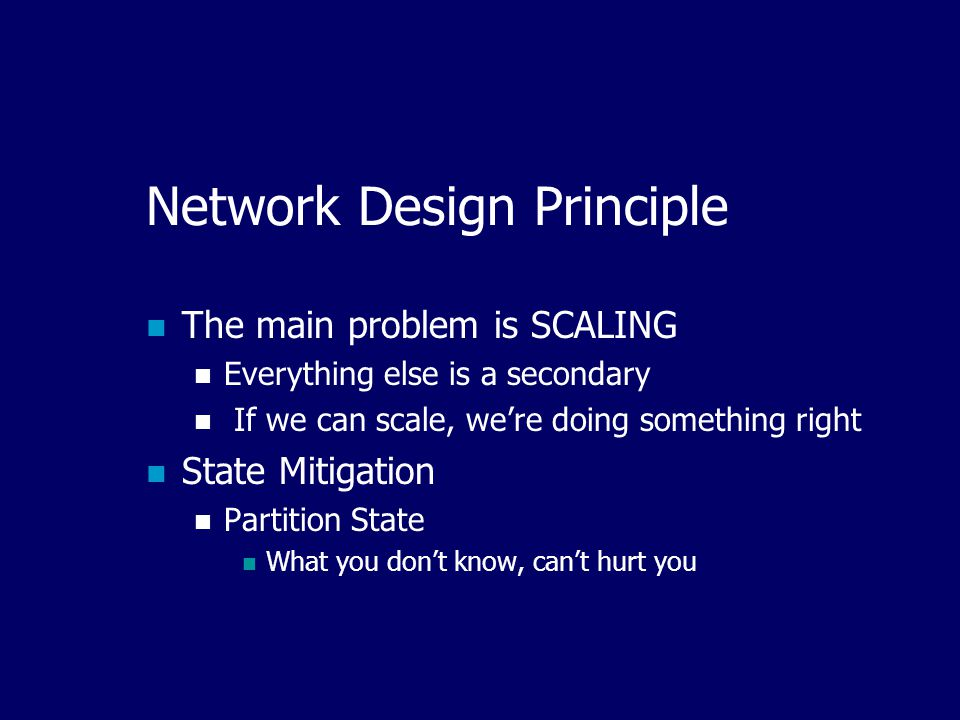 Network Design Principle The main problem is SCALING Everything else is a secondary If we can scale, we're doing something right State Mitigation Partition State What you don't know, can't hurt you
