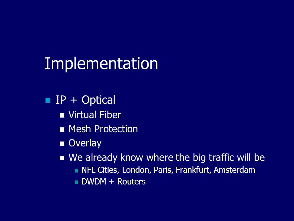 Implementation IP + Optical Virtual Fiber Mesh Protection Overlay We already know where the big traffic will be NFL Cities, London, Paris, Frankfurt, Amsterdam DWDM + Routers