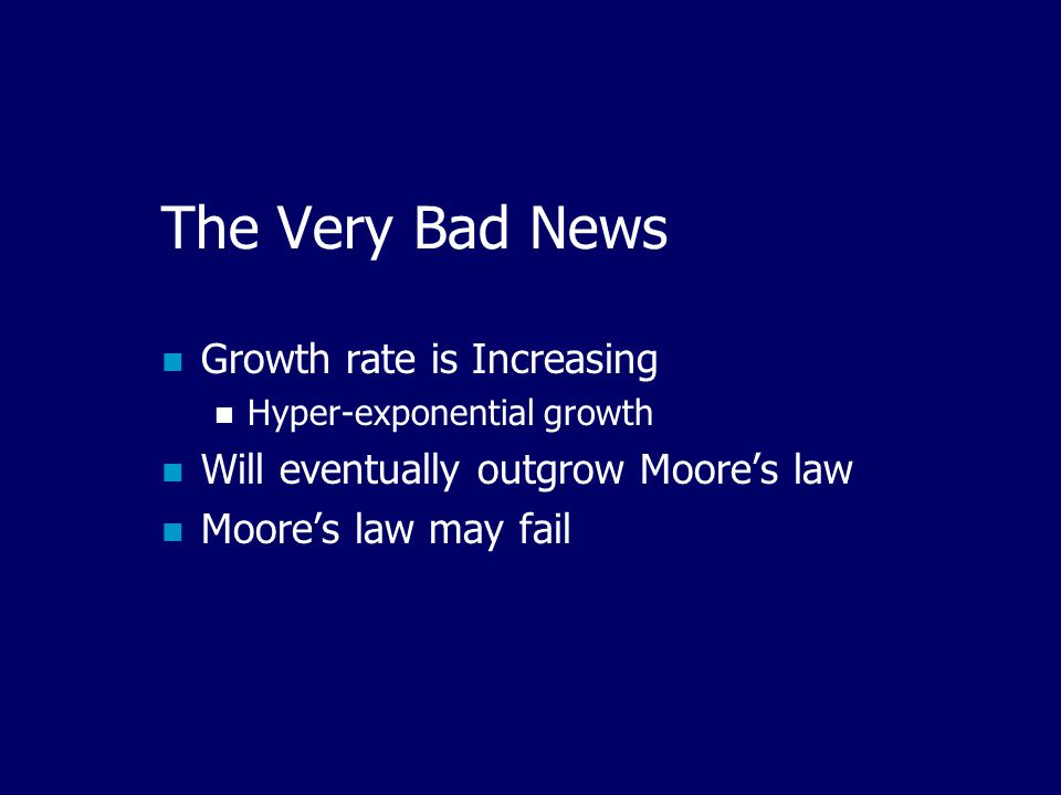 The Very Bad News Growth rate is Increasing Hyper-exponential growth Will eventually outgrow Moore's law Moore's law may fail