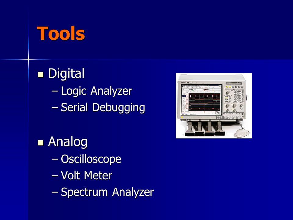 Tools Digital Digital –Logic Analyzer –Serial Debugging Analog Analog –Oscilloscope –Volt Meter –Spectrum Analyzer
