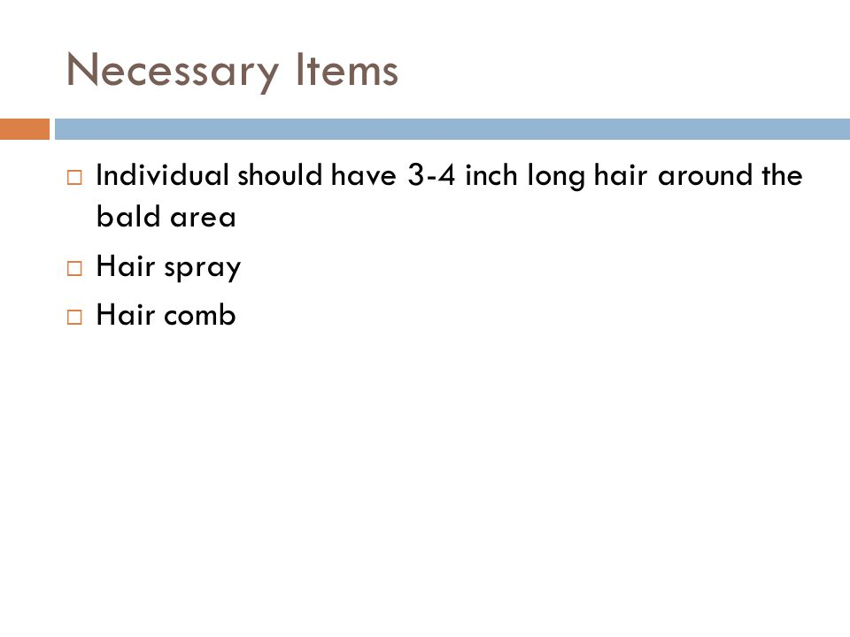 Necessary Items  Individual should have 3-4 inch long hair around the bald area  Hair spray  Hair comb