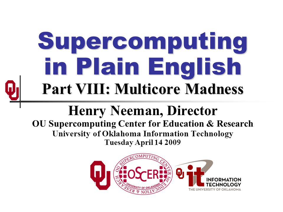 Supercomputing in Plain English Part VIII: Multicore Madness Henry Neeman, Director OU Supercomputing Center for Education & Research University of Oklahoma Information Technology Tuesday April 14 2009