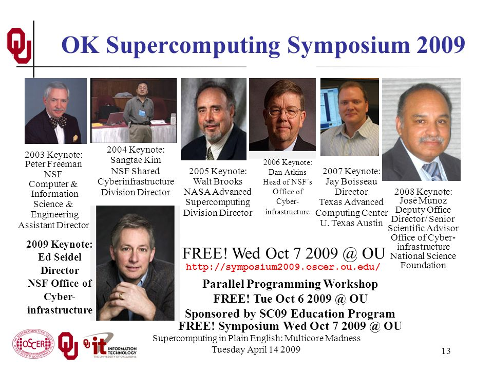 Supercomputing in Plain English: Multicore Madness Tuesday April 14 2009 13 OK Supercomputing Symposium 2009 2006 Keynote: Dan Atkins Head of NSF's Office of Cyber- infrastructure 2004 Keynote: Sangtae Kim NSF Shared Cyberinfrastructure Division Director 2003 Keynote: Peter Freeman NSF Computer & Information Science & Engineering Assistant Director 2005 Keynote: Walt Brooks NASA Advanced Supercomputing Division Director 2007 Keynote: Jay Boisseau Director Texas Advanced Computing Center U.