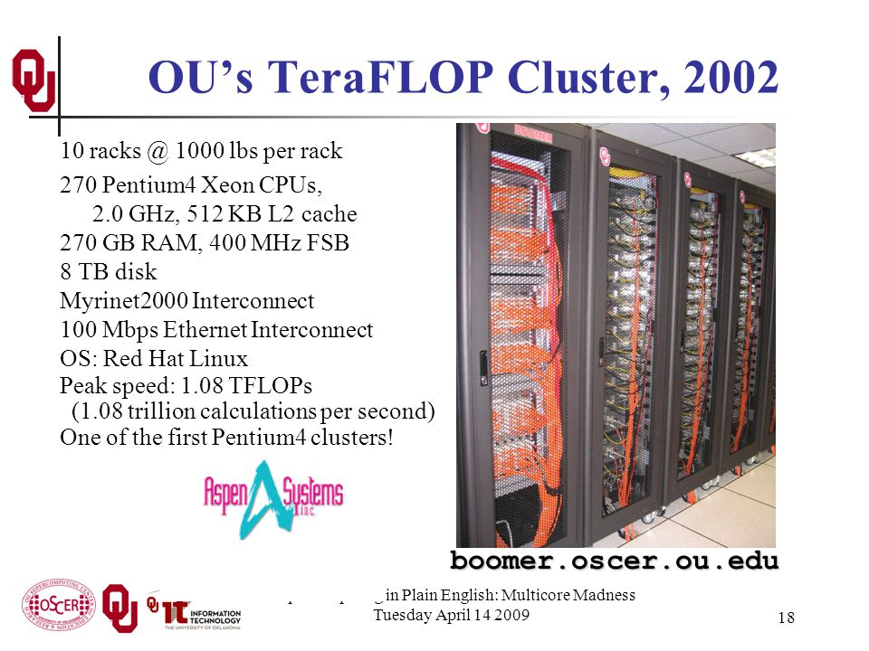 Supercomputing in Plain English: Multicore Madness Tuesday April 14 2009 18 10 racks @ 1000 lbs per rack 270 Pentium4 Xeon CPUs, 2.0 GHz, 512 KB L2 cache 270 GB RAM, 400 MHz FSB 8 TB disk Myrinet2000 Interconnect 100 Mbps Ethernet Interconnect OS: Red Hat Linux Peak speed: 1.08 TFLOPs (1.08 trillion calculations per second) One of the first Pentium4 clusters.