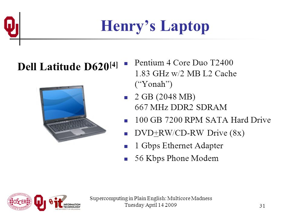 Supercomputing in Plain English: Multicore Madness Tuesday April 14 2009 31 Henry's Laptop Pentium 4 Core Duo T2400 1.83 GHz w/2 MB L2 Cache ( Yonah ) 2 GB (2048 MB) 667 MHz DDR2 SDRAM 100 GB 7200 RPM SATA Hard Drive DVD+RW/CD-RW Drive (8x) 1 Gbps Ethernet Adapter 56 Kbps Phone Modem Dell Latitude D620 [4]