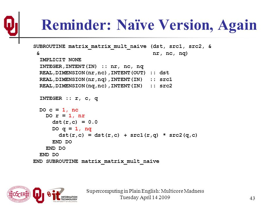 Supercomputing in Plain English: Multicore Madness Tuesday April 14 2009 43 Reminder: Naïve Version, Again SUBROUTINE matrix_matrix_mult_naive (dst, src1, src2, & & nr, nc, nq) IMPLICIT NONE INTEGER,INTENT(IN) :: nr, nc, nq REAL,DIMENSION(nr,nc),INTENT(OUT) :: dst REAL,DIMENSION(nr,nq),INTENT(IN) :: src1 REAL,DIMENSION(nq,nc),INTENT(IN) :: src2 INTEGER :: r, c, q DO c = 1, nc DO r = 1, nr dst(r,c) = 0.0 DO q = 1, nq dst(r,c) = dst(r,c) + src1(r,q) * src2(q,c) END DO END SUBROUTINE matrix_matrix_mult_naive