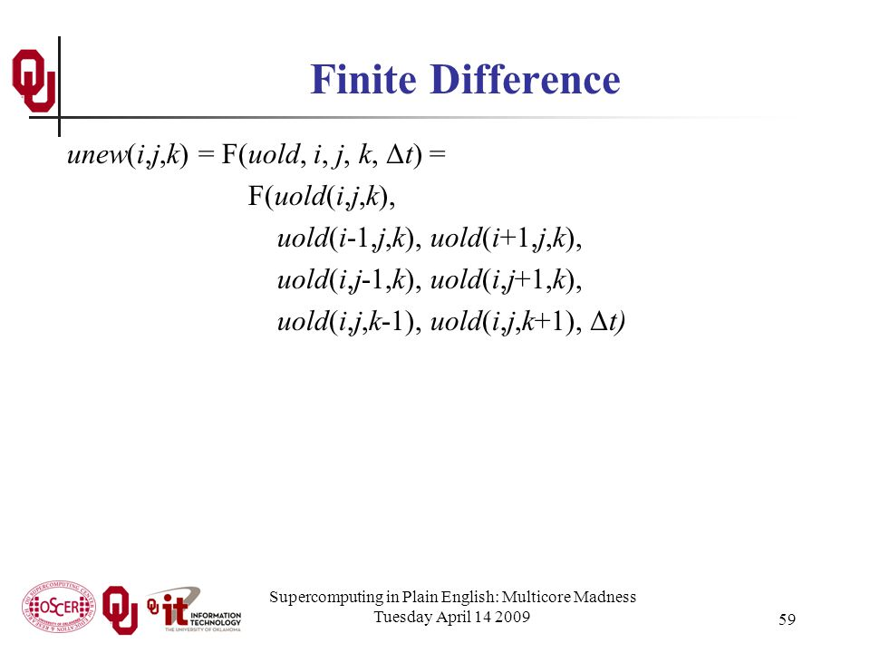 Supercomputing in Plain English: Multicore Madness Tuesday April 14 2009 59 Finite Difference unew(i,j,k) = F(uold, i, j, k, Δt) = F(uold(i,j,k), uold(i-1,j,k), uold(i+1,j,k), uold(i,j-1,k), uold(i,j+1,k), uold(i,j,k-1), uold(i,j,k+1), Δt)