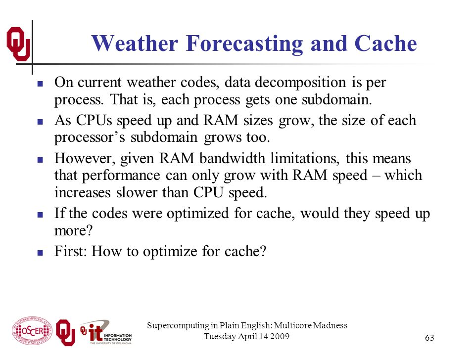 Supercomputing in Plain English: Multicore Madness Tuesday April 14 2009 63 Weather Forecasting and Cache On current weather codes, data decomposition is per process.