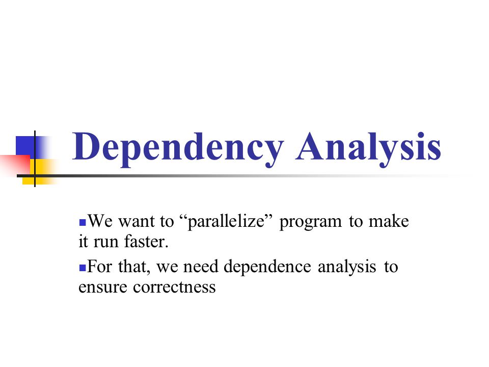 "Dependency Analysis We want to ""parallelize"" program to make it run faster. For that, we need dependence analysis to ensure correctness"