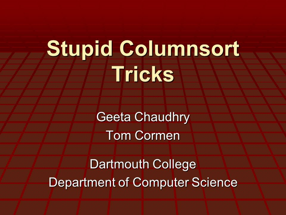 Stupid Columnsort Tricks Geeta Chaudhry Tom Cormen Dartmouth College Department of Computer Science