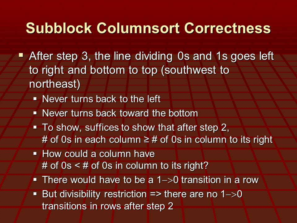 Subblock Columnsort Correctness  After step 3, the line dividing 0s and 1s goes left to right and bottom to top (southwest to northeast)  Never turns back to the left  Never turns back toward the bottom  To show, suffices to show that after step 2, # of 0s in each column ≥ # of 0s in column to its right  How could a column have # of 0s < # of 0s in column to its right.