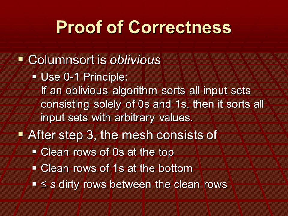 Proof of Correctness  Columnsort is oblivious  Use 0-1 Principle: If an oblivious algorithm sorts all input sets consisting solely of 0s and 1s, then it sorts all input sets with arbitrary values.