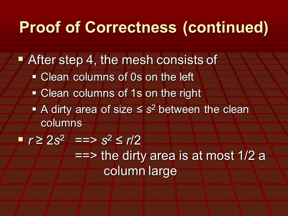 Proof of Correctness (continued)  After step 4, the mesh consists of  Clean columns of 0s on the left  Clean columns of 1s on the right  A dirty area of size ≤ s 2 between the clean columns  r ≥ 2s 2 ==> s 2 ≤ r/2 ==> the dirty area is at most 1/2 a column large