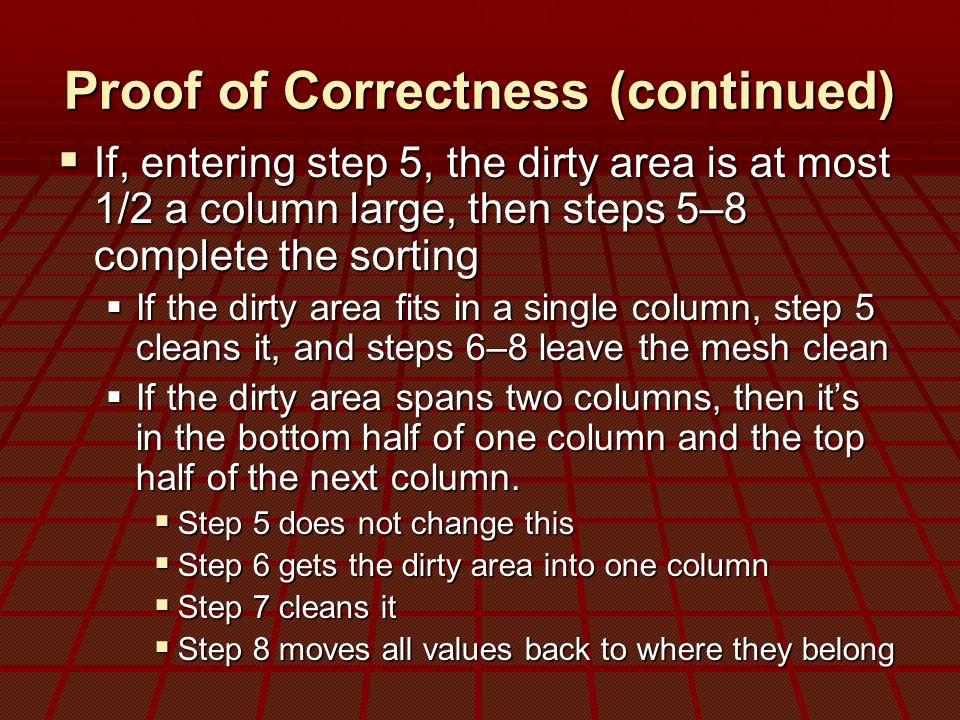 Proof of Correctness (continued)  If, entering step 5, the dirty area is at most 1/2 a column large, then steps 5–8 complete the sorting  If the dirty area fits in a single column, step 5 cleans it, and steps 6–8 leave the mesh clean  If the dirty area spans two columns, then it's in the bottom half of one column and the top half of the next column.