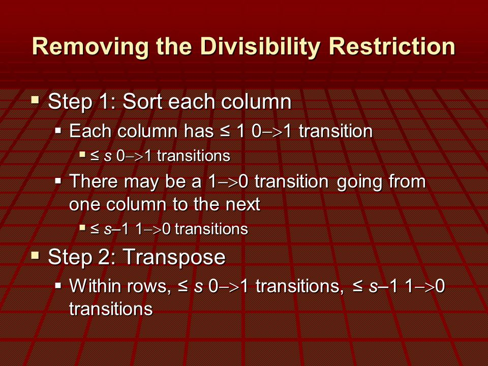 Removing the Divisibility Restriction  Step 1: Sort each column  Each column has ≤ 1 0  1 transition  ≤ s 0  1 transitions  There may be a 1  0 transition going from one column to the next  ≤ s–1 1  0 transitions  Step 2: Transpose  Within rows, ≤ s 0  1 transitions, ≤ s–1 1  0 transitions