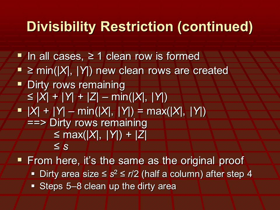 Divisibility Restriction (continued)  In all cases, ≥ 1 clean row is formed  ≥ min(|X|, |Y|) new clean rows are created  Dirty rows remaining ≤ |X| + |Y| + |Z| – min(|X|, |Y|)  |X| + |Y| – min(|X|, |Y|) = max(|X|, |Y|) ==> Dirty rows remaining ≤ max(|X|, |Y|) + |Z| ≤ s  From here, it's the same as the original proof  Dirty area size ≤ s 2 ≤ r/2 (half a column) after step 4  Steps 5–8 clean up the dirty area