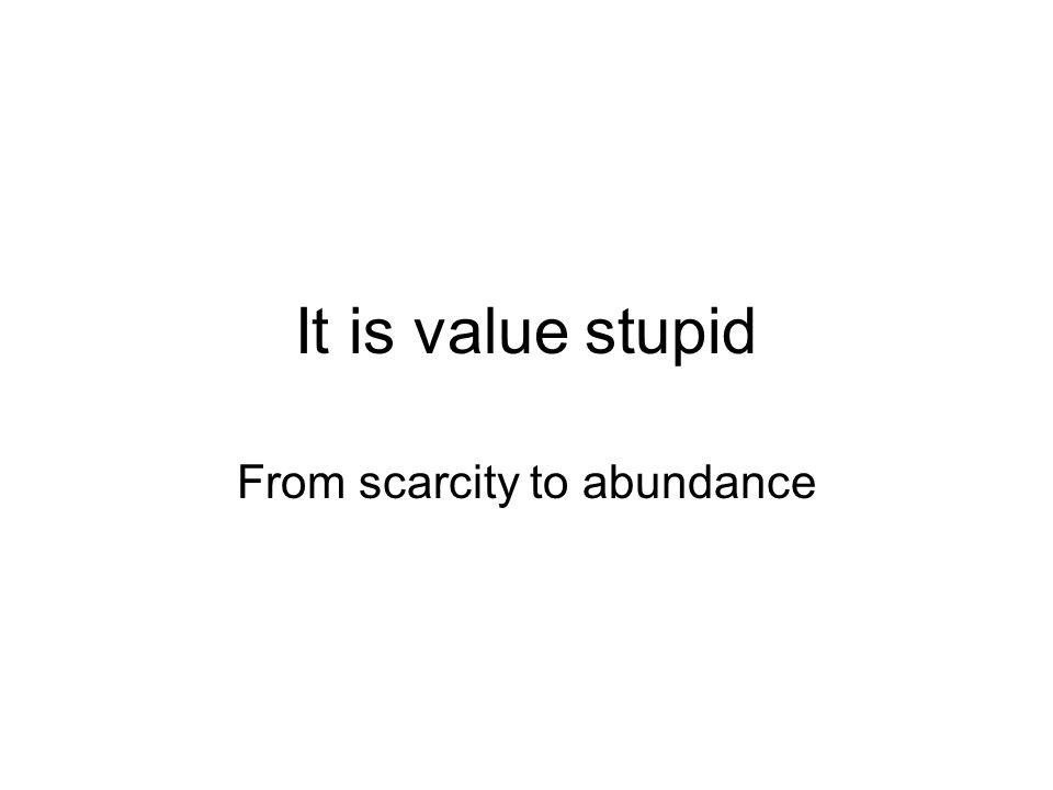 It is value stupid From scarcity to abundance
