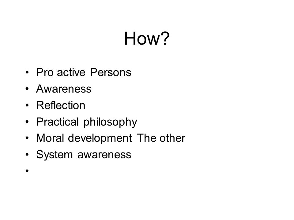 How? Pro active Persons Awareness Reflection Practical philosophy Moral development The other System awareness
