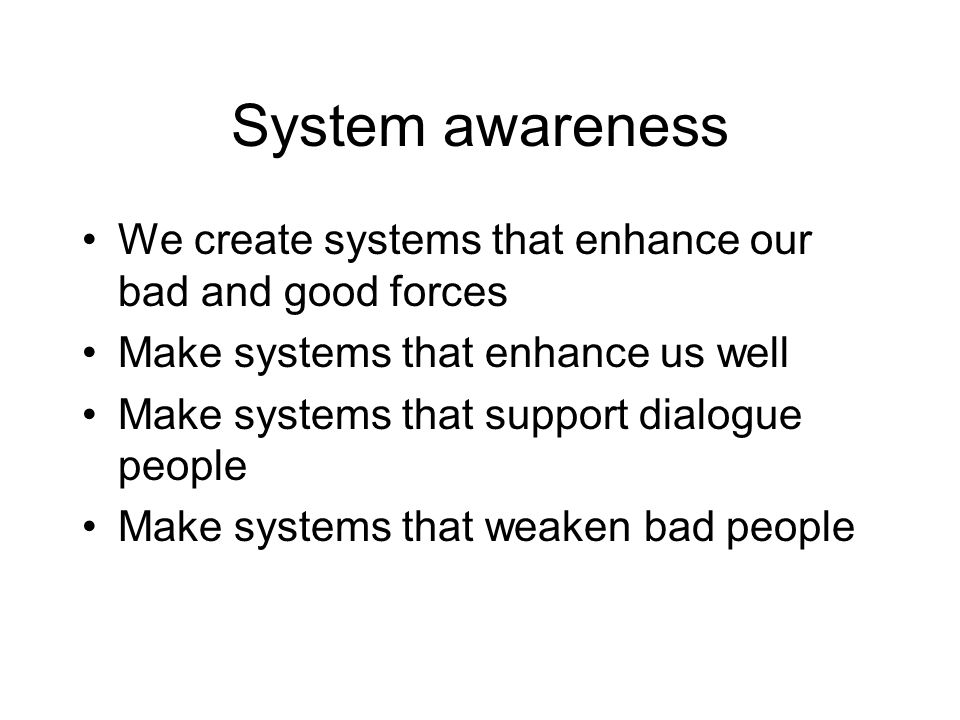 System awareness We create systems that enhance our bad and good forces Make systems that enhance us well Make systems that support dialogue people Make systems that weaken bad people