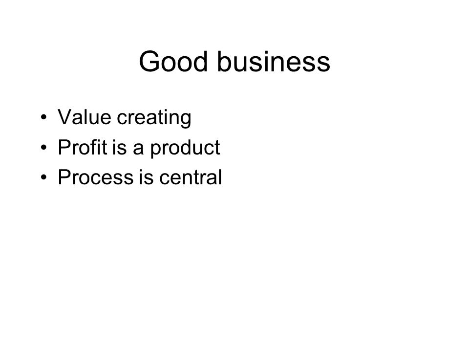 Good business Value creating Profit is a product Process is central