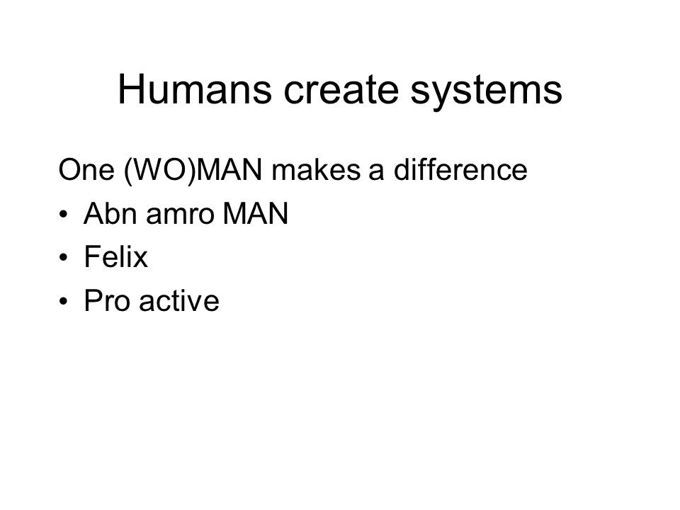 Humans create systems One (WO)MAN makes a difference Abn amro MAN Felix Pro active