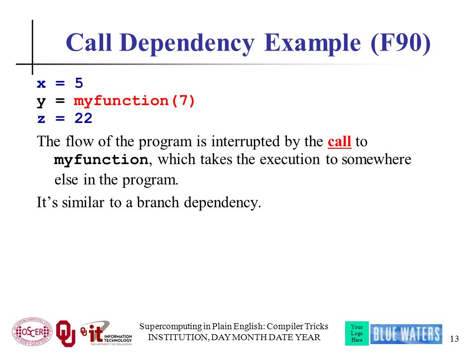 Your Logo Here Call Dependency Example (F90) x = 5 y = myfunction(7) z = 22 The flow of the program is interrupted by the call to myfunction, which takes the execution to somewhere else in the program.