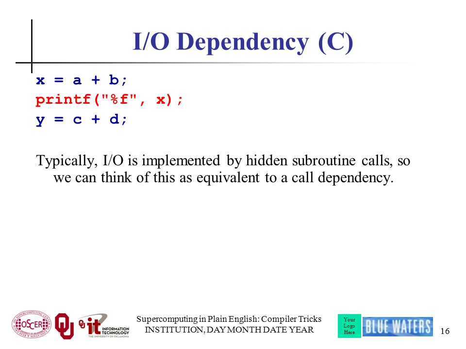 Your Logo Here I/O Dependency (C) x = a + b; printf( %f , x); y = c + d; Typically, I/O is implemented by hidden subroutine calls, so we can think of this as equivalent to a call dependency.