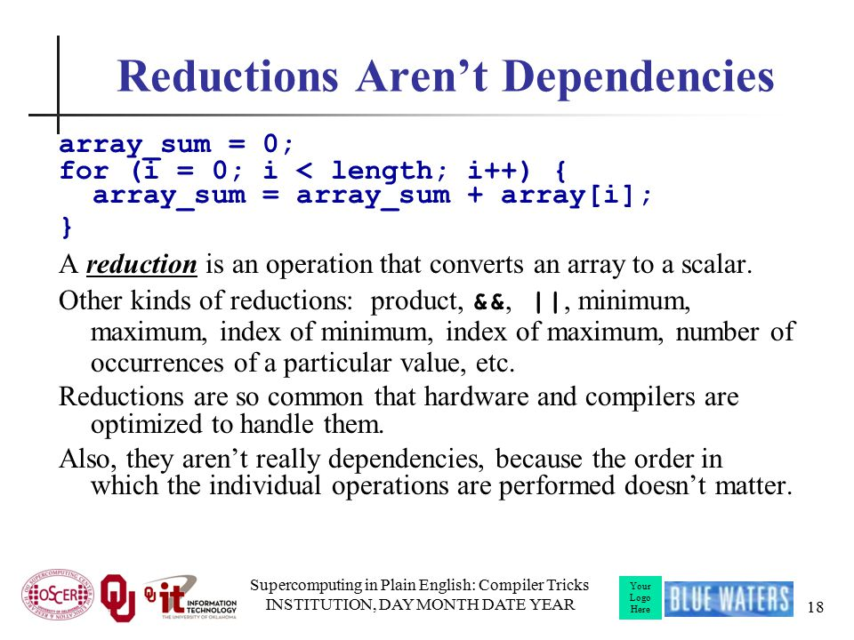 Your Logo Here Reductions Aren't Dependencies array_sum = 0; for (i = 0; i < length; i++) { array_sum = array_sum + array[i]; } A reduction is an operation that converts an array to a scalar.