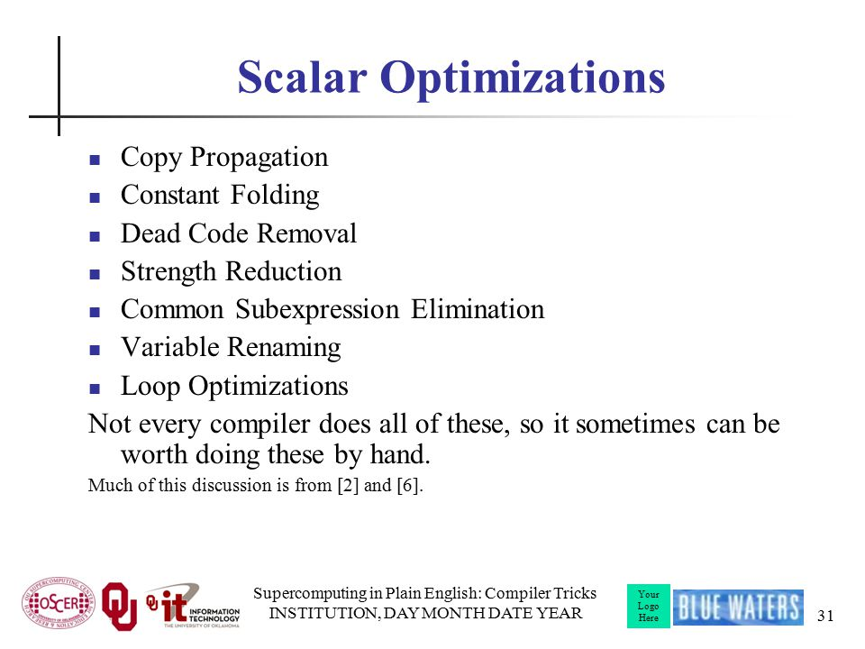 Your Logo Here Scalar Optimizations Copy Propagation Constant Folding Dead Code Removal Strength Reduction Common Subexpression Elimination Variable Renaming Loop Optimizations Not every compiler does all of these, so it sometimes can be worth doing these by hand.