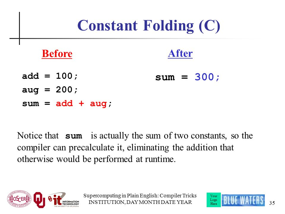 Your Logo Here Constant Folding (C) add = 100; aug = 200; sum = add + aug; Supercomputing in Plain English: Compiler Tricks INSTITUTION, DAY MONTH DATE YEAR 35 Notice that sum is actually the sum of two constants, so the compiler can precalculate it, eliminating the addition that otherwise would be performed at runtime.