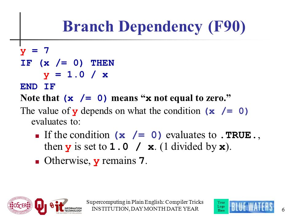Your Logo Here Branch Dependency (F90) y = 7 IF (x /= 0) THEN y = 1.0 / x END IF Note that (x /= 0) means x not equal to zero. The value of y depends on what the condition (x /= 0) evaluates to: If the condition (x /= 0) evaluates to.TRUE., then y is set to 1.0 / x.