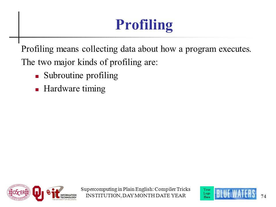 Your Logo Here Profiling Profiling means collecting data about how a program executes.