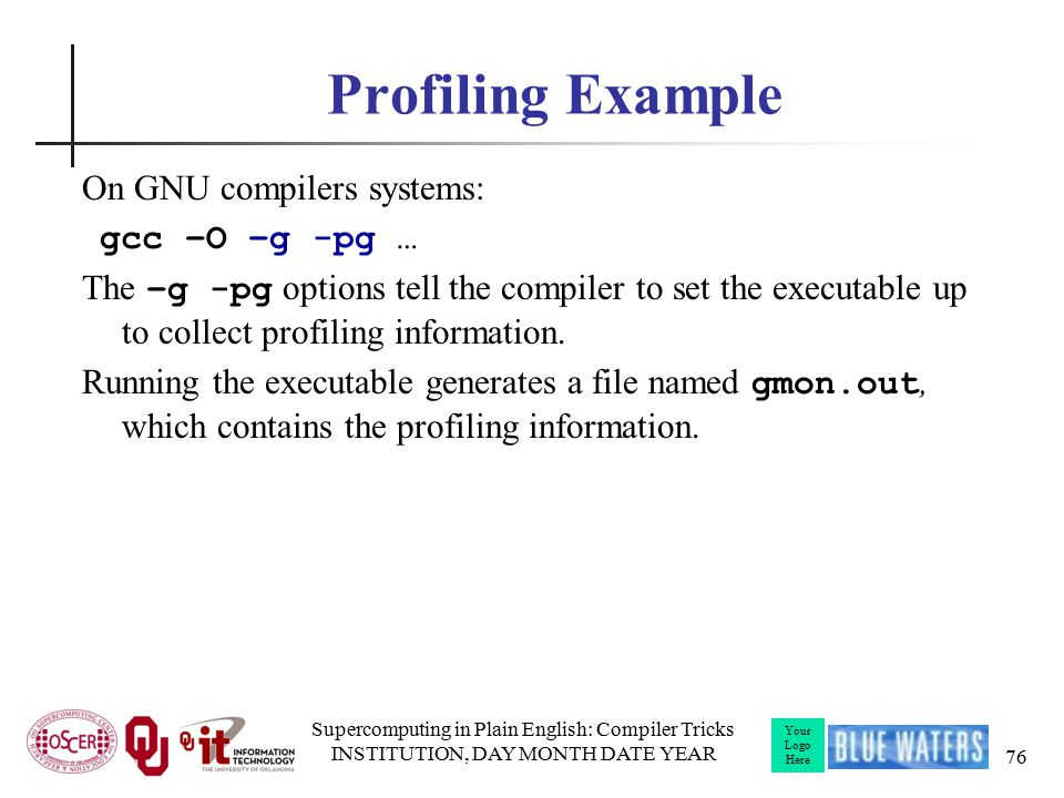 Your Logo Here Profiling Example On GNU compilers systems: gcc –O –g -pg … The –g -pg options tell the compiler to set the executable up to collect profiling information.