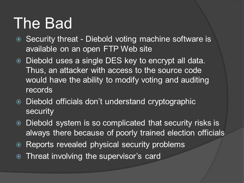 The Bad  Security threat - Diebold voting machine software is available on an open FTP Web site  Diebold uses a single DES key to encrypt all data.