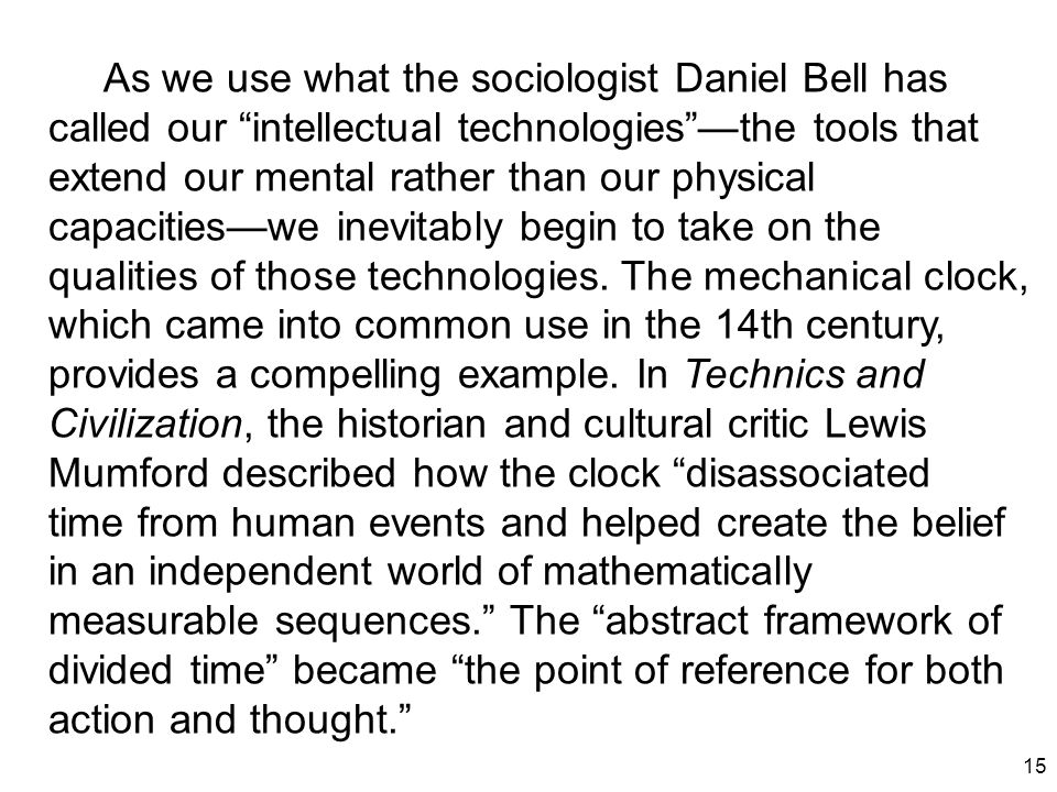 "15 As we use what the sociologist Daniel Bell has called our ""intellectual technologies""—the tools that extend our mental rather than our physical cap"