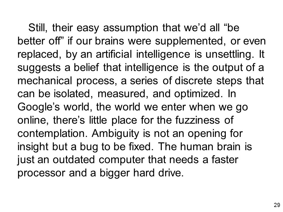 "29 Still, their easy assumption that we'd all ""be better off"" if our brains were supplemented, or even replaced, by an artificial intelligence is unse"