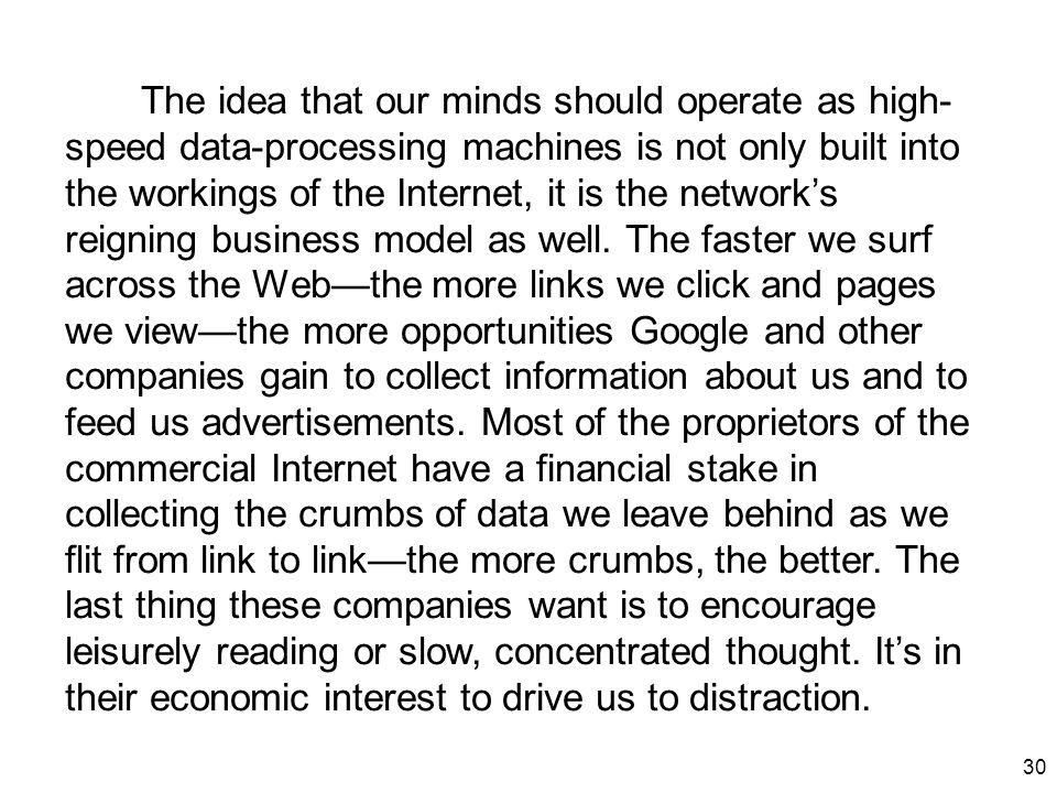 30 The idea that our minds should operate as high- speed data-processing machines is not only built into the workings of the Internet, it is the netwo