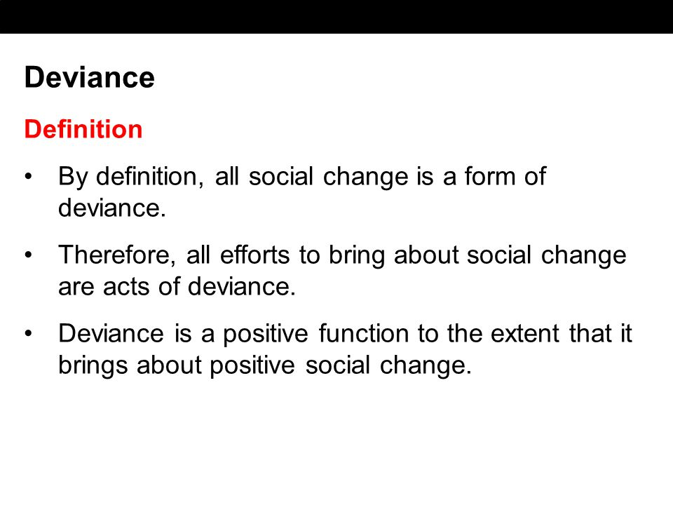Deviance Definition By definition, all social change is a form of deviance. Therefore, all efforts to bring about social change are acts of deviance.