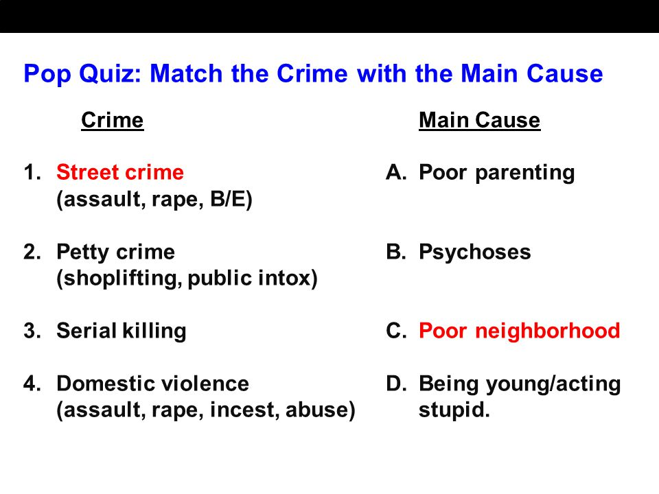 Pop Quiz: Match the Crime with the Main Cause CrimeMain Cause 1.Street crimeA.Poor parenting (assault, rape, B/E) 2.Petty crimeB.Psychoses (shopliftin
